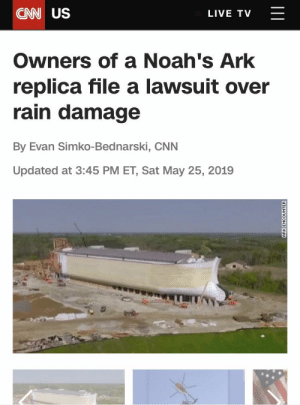 Wait a second: CN US  LIVE TV  Owners of a Noah's Ark  replica file a lawsuit over  rain damage  By Evan Simko-Bednarski, CNN  Updated at 3:45 PM ET, Sat May 25, 2019  ||I  ARK ENCOUNTER Wait a second