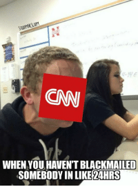 #CNNBlackMail: CN  WHEN YOU HAVEN'T BLACKMAILED  SOMEBODY IN LIKE2AHRS #CNNBlackMail