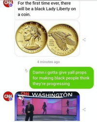 """CNA For the first time ever there  will the black Lady Liberty on  be a coin.  102.  2017 1792  FINE  GOLD  DOLL  4 minutes ago  Damn i gotta give yall props  for making black people think  they're progressing  ON Black FACES on useless money debtnotes with the slave owner on the other side that taught everyone to see us as beasts. Our history can be dummed down to a month? You brought that white girl home to your Grandma? Smh Award shows & egos is all a bourgeoisie nigga knows. Materials and attention for the """"hoes"""" but it's all they know because Black man watching the ball roll right over them. Just allowing even the sacred image of the Black woman to be tainted. _____ They throw some crumbs and ya'll twerk it for the government cheese. How low can a people go before a comeback is inevitable. Just saying."""