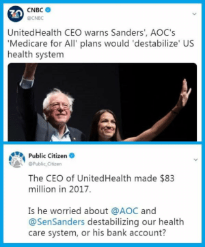 health-care-system: CNBC  @CNBC  10  UnitedHealth CEO warns Sanders', AOC's  'Medicare for All' plans would 'destabilize' US  health system  Public Citizen  @Public Citizen  The CEO of UnitedHealth made $83  million in 2017.  Is he worried about @AOC and  @SenSanders destabilizing our health  care system, or his bank account?
