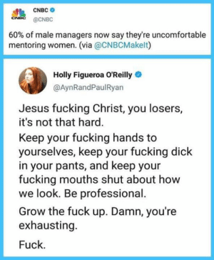 Fucking, Jesus, and Definition: CNBC  CNEC @CNBC  60% of male managers now say they're uncomfortable  mentoring women. (via @CNBCMakelt)  Holly Figueroa O'Reilly  @AynRandPaulRyan  Jesus fucking Christ, you losers,  it's not that hard.  Keep your fucking hands to  yourselves, keep your fucking dick  in your pants, and keep your  fucking mouths shut about how  we look. Be professional.  Grow the fuck up. Damn, you're  exhausting.  Fuck. Liberal By Definition
