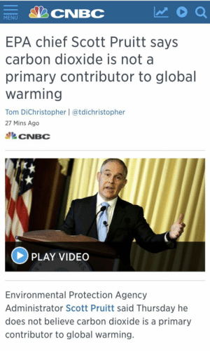 Global Warming, Tumblr, and Blog: CNBC  MENU  EPA chief Scott Pruitt says  carbon dioxide is not a  primary contributor to global  warming  Tom DiChristopher | @tdichristopher  27 Mins Ago  CNBC  PLAY VIDEO  Environmental Protection Agency  Administrator Scott Pruitt said Thursday he  does not believe carbon dioxide is a primary  contributor to global warming memehumor:  EPA chief Scott Pruitt says carbon dioxide is not a primary contributor to global warming