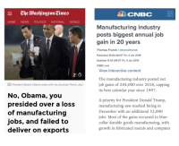 Donald Trump, News, and Obama: CNBC  MENU  HOME NEWS POLITICS NATIONAL WORLD  Manufacturing industry  posts biggest annual job  ain in 20 years  Thomas Franck | atomwfranck  Published 10:09 AM ET Fri, 4 Jan 2019  Updated 11:25 AM ET Fri, 4 Jan 2019  CNBC.com  View interactive content  2' O  The manufacturing industry posted net  job gains of 284,000 over 2018, capping  its best calendar vear since 1997  O President Barack Obama walks with his physician Ronny Jacks  No, Obama, you  presided over a loss  of manufacturing  jobs, and failed to  deliver on exports  A priority for President Donald Trump,  manufacturing saw marked hiring in  December with an additional 32,000  jobs. Most of the gains occurred in blue-  collar durable goods manufacturing, with  growth in fabricated metals and computer
