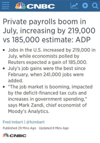 """Hitler Trump: CNBC  MENU  Private payrolls boom in  July, increasing by 219,000  vs 185,000 estimate: ADP  Jobs in the U.S. increased by 219,000 in  July, while economists polled by  Reuters expected a gain of 185,000.  . July's job gains were the best since  February, when 241,000 jobs were  added  """"The job market is booming, impacted  by the deficit-financed tax cuts and  increases in government spending,""""  says Mark Zandi, chief economist of  Moody's Analytics.  Fred Imbert 