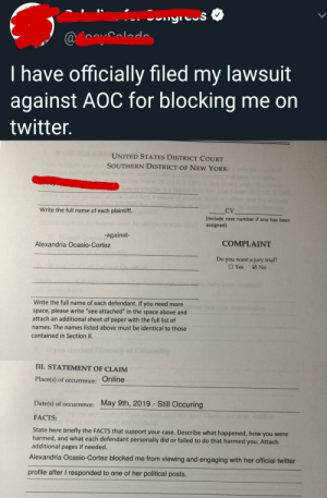 """Facebook, Facts, and New York: Cngres  oouCalodo  @  I have officially filed my lawsuit  against AOC for blocking me on  twitter.  UNITED STATES DISTRICT COURT  SOUTHERN DISTRICT OF NEW YORK  1382  Write the full name of each plaintiff.  CV  (Include case number if one has been  assigned)  -against-  COMPLAINT  Alexandria Ocasio-Cortez  Do you want a jury trial?  Yes  No  Write the full name of each defendant. If you need more  space, please write """"see attached"""" in the space above and  attach an additional sheet of paper with the full list of  names. The names listed above must be identical to those  contained in Section II.  sty  III.STATEMENT OF CLAIM  Place(s) of occurrence: Online  May 9th, 2019 - Still Occuring  Date(s) of occurrence:  FACTS:  State here briefly the FACTS that support your case. Describe what happened, how you were  harmed, and what each defendant personally did or failed to do that harmed you. Attach  additional pages if needed.  Alexandria Ocasio-Cortez blocked me from viewing and engaging with her official twitter  profile after I responded to one of her political posts. not facebook but on twitter, people are suing over being blocked"""