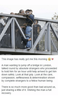 Bad, Funny, and Good: CNKGEL HOWARD C   This image has really got me this morning  w  A man wanting to jump off a bridge in London  talked round by absolute strangers who proceeded  to hold him for an hour until help arrived to get him  down safely Look at that grip. Look at the Care,  compassion, selflessness & determination shown  by complete strangers to a fellow human being  There is so much more good than bad around us  just sharing a little of it. Wishing the man a fu  recovery. It's nice to see there are still caring people in this world https://t.co/KvaGCY0cO8