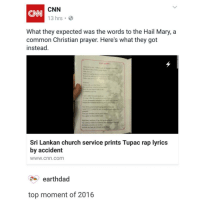 guess what time it is now!! it is 1:46 AM!! what a time to be awake: CNN  13 hrs.  What they expected was the words to the Hail Mary, a  common Christian prayer. Here's what they got  instead.  HAIL MARY  Sri Lankan church service prints Tupac rap lyrics  by accident  WWW. Cnn. Com  earthdad  top moment of 2016 guess what time it is now!! it is 1:46 AM!! what a time to be awake