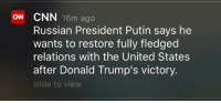 Dank, Philippines, and Presidents: CNN  16m ago  Russian President Putin says he  wants to restore fully fledged  relations with the United States  after Donald Trump's victory.  slide to view He hasn't been president elect for a full day and he has already restored relations with the Philippines and Russia.