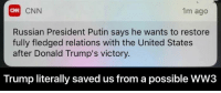 Memes, Putin, and Victorious: CNN  1m ago  ON  Russian President Putin says he wants to restore  fully fledged relations with the United States  after Donald Trump's victory  Trump literally saved us from a possible WW3 did he just