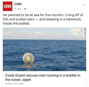 "amishfighterpilot:   yongmuney:  ""again""  : CNN  4 hrs  CNN  He planned to be at sea for five months. Living off of  fish and protein bars-and sleeping in a hammock  inside the bubble.  Coast Guard rescues man running in a bubble in  the ocean, again  wWw.cnn.com amishfighterpilot:   yongmuney:  ""again"""