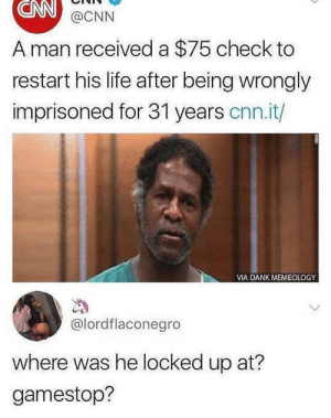 Should of asked how much store credit would be. by Summy1XD MORE MEMES: CNN  A man received a $75 check to  restart his life after being wrongly  imprisoned for 31 years cnn.it/  @CNN  VIA DANK MEMEOLOGY  @lordflaconegro  where was he locked up at?  gamestop? Should of asked how much store credit would be. by Summy1XD MORE MEMES