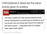 cnn.com, Memes, and Soldiers: CNN believes it deserves the same  thanks given to soldiers  Live TV  ONN Opinion+  We thank soldiers for their service because they  devote themselves to protecting our freedoms, and  we should. But we should also thank the media for  the same reason - especially when the stakes  have never been higher. Merica.