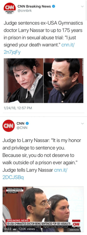 "cnn.com, Crime, and Doctor: CNN Breaking News  CNN  BREAKING@cnnbrk  NEWS  Judge sentences ex-USA Gymnastics  doctor Larry Nassar to up to 175 years  in prison in sexual abuse trial: ""I just  signed your death warrant."" cnn.it/  2n7jqFy  1/24/18, 12:57 PM   CNN  CNN  @CNN  Judge to Larry Nassar: ""t is my honor  and privilege to sentence you  Because sir, you do not deserve to  walk outside of a prison ever again.""  Judge tells Larry Nassar cnn.it/  2DCJSBq  Nassar Sentencing  Lansing, Michigan  12:33 PMET  BREAKING NEWS  EX-USA GYMNASTICS DOCTOR BEING SENTENCED FOR SEX ASSAULTS NN  Voice of Judge Rosemarie AguilinaIngham County Circuit Court0  CAN  County  50.95  0:22 