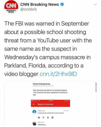"cnn.com, Fbi, and Memes: CNN Breaking News  CNN  BREAKING@cnnbrk  NEWS  The FBl was warned in September  about a possible school shooting  threat from a YouTube user with the  same name as the suspect in  Wednesday's campus massacre in  Parkland, Florida, according to a  video blogger cnn.it/2Hhx9ID  School shooting threat  September 24, 2017 at 8:14 PM  This comment was left on my YouTube channel.  The comment has been reported to YouTube as  well,  stl Verzon IT  7:56 PM  ←  Reply to comment  nikclas cruz  1 hour ago  Im going to be a professicnal school shooter  Add a reply  +nikolas cruz The FBI was reportedly warned back in September about a potential school shooting threat from a YouTube comment stating ""I'm going to be a professional school shooter"" by a user 'Nikolas Cruz' who was yesterday's shooter 😳 WSHH"
