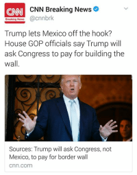 """CNN Breaking News  cnnbrk  Breaking News  Trump lets Mexico off the hook?  House GOP officials say Trump will  ask Congress to pay for building the  wall  Sources: Trump will ask Congress, not  Mexico, to pay for border wall  Cnn Com Since taxpayers will be paying for the wall, Donald """"I don't pay taxes because I lost billions"""" Trump avoids paying the bill for his project once again."""