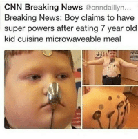Memes, Breaking News, and 🤖: CNN Breaking News  @cnndaillyn...  Breaking News: Boy claims to have  super powers after eating 7 year old  kid cuisine microwaveable meal @that_damn_meme_guy if this ain't you