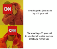 Black Lives Matter, cnn.com, and Dope: CNN  Brushing off a joke made  by a 15 year old  CNN  Blackmailing a 15 year old  in an attempt to stop memes,  creating a meme war Not a fan of Trump but what the actual fuck is wrong with CNN? dankmemes edgy filthyfrank meme memes funny nicememe lmao lol lmaoo lmfao fights daily amazing relate lgbt blacklivesmatter haha savage dope happy Funny l4l like4like tagforlikes like fun gaming