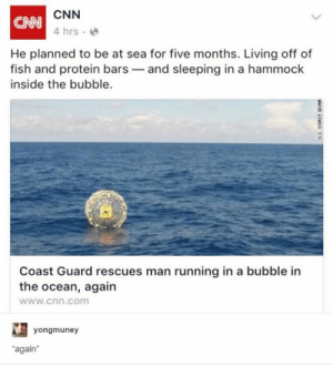 "Off Of: CNN  CAN  4 hrs  He planned to be at sea for five months. Living off of  fish and protein bars and sleeping in a hammock  inside the bubble.  Coast Guard rescues man running in a bubble in  the ocean, again  www.cnn.com  yongmuney  ""again  U.S. CORST GUAR"
