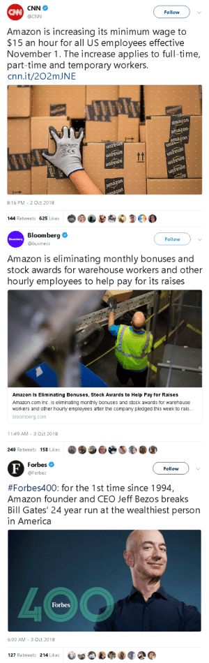 chubbyant:  keepmeafloat:   goawfma: a story in three acts  Kill him   What a fucking troll 😠 : CNN  CAN  @CNN  Follow  Amazon is increasing its minimum wage to  $15 an hour for all US employees effective  November 1. The increase applies to full-time,  part-time and temporary workers.  cnn.it/202mJNE  amazon  amazon  amazon  uoz  ocyduer  uozeue  CE  tt  amazon  amazon  uožeuie  uožeuue  amazon  ama  amazon  mazon  8:16 PM 2 Oct 2018  144 Retweets 625 Likes  le  amazo  ama  amagm  t   Bloomberg  Follow  Bloomberg  @business  Amazon is eliminating  monthly bonuses and  stock awards for warehouse workers and other  hourly employees to help pay for its raises  Amazon Is Eliminating Bonuses, Stock Awards to Help Pay for Raises  Amazon.com Inc. is eliminating monthly bonuses and stock awards for warehouse  workers and other hourly employees after the company pledged this week to rais...  bloomberg.com  11:49 AM 3 Oct 2018  249 Retweets 158 Likes   Forbes  F  Follow  @Forbes  #Forbes400: for the 1st time since 1994,  Amazon founder and CEO Jeff Bezos breaks  Bill Gates' 24 year run at the wealthiest person  in America  4OO  Forbes  6:00 AM 3 Oct 2018  127 Retweets 214 Likes chubbyant:  keepmeafloat:   goawfma: a story in three acts  Kill him   What a fucking troll 😠