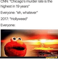 """Hollyweed: CNN: """"Chicago's murder rate is the  highest in 19 years""""  Everyone: """"eh, whatever""""  2017: """"Hollyweed""""  Everyone:  @sporklepo  funny.ce"""