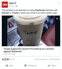 cnn.com, Dank, and Protest: CNN  CNN  10 hrs  The protest is an attempt to make Starbucks baristas yell  Donald J. Trump's name and write it on their coffee cups  Trump supporters launch #TrumpCup as a protest  against Starbucks  WWW.Cnn.com  26.4K  9.1K Comments 10.3K Shares  Like  Share  Comment So in other words, still give them your money to accomplish nothing.