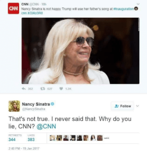 """5 minute compilation of cnn lying"""" (liberals procede to ree ...: CNN @CNN 18h  Nancy Sinatra is not happy Trump will use her father's song at #inauguration°  CANN  cnn.it/2iXO3RO  わ362 627 1.3K  Nancy Sinatra  @NancySinatra  Follow v  That's not true. I never said that. Why do you  lie, CNN? @CNN  LİKES  RETWEETS  383  344  2:40 PM-19 Jan 2017 5 minute compilation of cnn lying"""" (liberals procede to ree ..."""