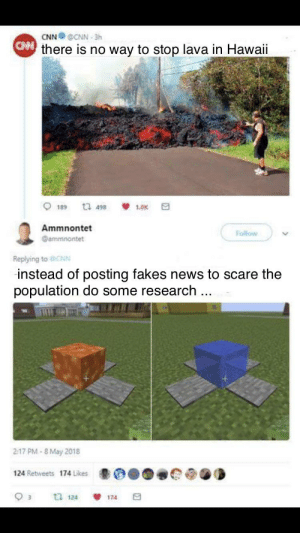 cnn.com, News, and Scare: CNN @CNN-3h  Cthere is no way to stop lava in Hawaii  1 498  1.0K  189  Ammnontet  Follow  ammnontet  Replying toCNN  instead of posting fakes news to scare the  population do some research  217 PM-8 May 2018  124 Retweets 174 Likes  tl 124  174 It's pretty simple to stop lava