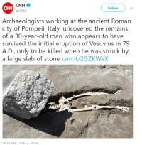 "cnn.com, Fucking, and Looney Tunes: CNN  @CNN  CAN  Follow  Archaeologists working at the ancient Roman  city of Pompeii, Italy, uncovered the remains  of a 30-year-old man who appears to have  survived the initial eruption of Vesuvius in 79  A.D., only to be killed when he was struck by  a large slab of stone cnn.it/2GZKWvX  01O <p><a href=""http://thebiscuiteternal.tumblr.com/post/174400325112/i-was-once-atortoise-everything-about-this-is"" class=""tumblr_blog"">thebiscuiteternal</a>:</p><blockquote> <p><a href=""http://i-was-once-a--tortoise.tumblr.com/post/174377465364/everything-about-this-is-fucking-hilarious-im"" class=""tumblr_blog"">i-was-once-a–tortoise</a>:</p> <blockquote><p>everything about this is fucking hilarious. i'm sorry, random pompeii man, but your death was some looney tunes bullshit and the framing of this photograph isn't helping.</p></blockquote>  <p>Did the rock have a little placard on it that said ACME?</p> </blockquote>"