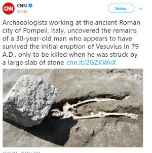 i-was-once-a–tortoise:everything about this is fucking hilarious. i'm sorry, random pompeii man, but your death was some looney tunes bullshit and the framing of this photograph isn't helping.: CNN  @CNN  CAN  Follow  Archaeologists working at the ancient Roman  city of Pompeii, Italy, uncovered the remains  of a 30-year-old man who appears to have  survived the initial eruption of Vesuvius in 79  A.D., only to be killed when he was struck by  a large slab of stone cnn.it/2GZKWvX  01O i-was-once-a–tortoise:everything about this is fucking hilarious. i'm sorry, random pompeii man, but your death was some looney tunes bullshit and the framing of this photograph isn't helping.