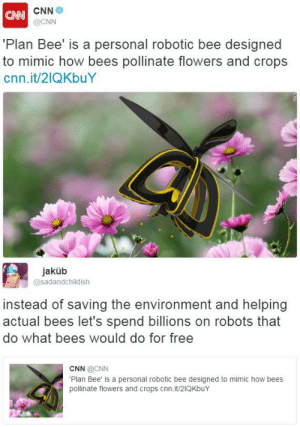 "Being Alone, Anna, and Apparently: CNN  @CNN  CAN  Plan Bee' is a personal robotic bee designed  to mimic how bees pollinate flowers and crops  cnn.it/21QKbuY   jaküb  @sadandchildish  instead of saving the environment and helping  actual bees let's spend billions on robots that  do what bees would do for free  CNN @CNN  Plan Bee' is a personal robotic bee designed to mimic how bees  pollinate flowers and crops cnn.it/21QKbuY chuppa-thingy:  curlicuecal:   pts-m-d:  thetrippytrip:   dont you just love capitalism..    Black Mirror predicted this we are all goona die  my god but I get mad when someone flippantly dismisses important scientific progress because you can make it sound dumb by framing it the right way. For a start, of course a lot of science sounds dumb.  Science is all in the slogging through the minutiae, the failures, the tedious process of filling in the blank spaces on the map because it ain't 't glamorous, but if someone doesn't do it, no one gets to know for sure what's there. Someone's gotta spend their career measuring fly genitalia under a microscope. Frankly, I'm grateful to the person who is tackling that tedium, because if they didn't, I might have to, and I don't wanna. But let's talk about why we should care about this particular science and spend money on it.  (And I'll even answer without even glancing at the article.) Off the top of my head? -advances in robotics -advances in miniature robotics -advances in flight technology -advantages in simulating and understanding the mechanics and programming of small intelligences -ability to grow crops in places uninhabitable by insects (space? cold/hot? places where honeybees are non-native and detrimental to the ecosystem?) -ability to improve productivity density of crops and feed more people -less strain on bees, who do poorly when forced to pollinate monocultures of low nutrition plants -ability to run tightly controlled experiments on pollination, on the effects of bees on plant physiology, on ecosystem dynamics, etc -fucking robot bees, my friend -hahaha think how confused those flowers must be Also worth keeping in mind? People love, love, love framing science in condescending and silly sounding terms as an excuse to cut funding to vital programs.  *Especially* if it's also associated with something (gasp) 'inappropriate', like sex or ladyparts.  This is why research for a lot of women's issues, lgbtq+ issues, minorities' issues, and vulnerable groups in general's issues tends to lag so far behind the times.  This is why some groups are pushing so hard to cut funding for climate change research these days.   Anything that's acquired governmental funding has been through an intensely competitive, months-to-years long screening by EXPERTS IN THE FIELD who have a very good idea what research is likely to be most beneficial to that field and fill a needed gap. Trust me.  The paperwork haunts my nightmares. So, we had a joke in my lab: ""Nice work, college boy."" It was the phrase for any project that you could spend years and years working on and end up with results that could be summed up on a single, pretty slide with an apparently obvious graph.  The phrase was taken from something a grower said at a talk my advisor gave as a graduate student: ""So you proved that plants grow better when they're watered? Nice work, college boy."" But like, the thing is?  There's always more details than that.  And a lot of times it's important that somebody questions our assumptions.  A labmate of mine doing very similar research demonstrated that our assumptions about the effect of water stress on plant fitness have been wrong for years because *nobody had thought to separate out the different WAYS a plant can be water stressed.* (Continuously, in bursts, etc.). And it turns out these ways have *drastically different effects* with drastically different measures required for response to them to keep from losing lots of money and resources in agriculture. Nice work, college boy. :p   Point the second: surprise! Anna Haldewang is an industrial design student.  She developed this in her product design class.  And, as far as I can tell, she has had no particular funding at all for this project, much less billions of dollars.  'grats, Anna, you FUCKING ROCK.   ps: On a lighter note, summarizing research to make it sound stupid is both easy AND fun. Check out @lolmythesis – I HIGHLY RECOMMEND. :33     Okay, so I actually know Anna. She is my classmate and my friend, and I know this project quite well. And I could not have put the above statement any better.  Here's the thing guys, bumblebees are endangered, but they have a very important roll in our ecosystem. While we are doing everything we can to stabalize the bee populations, we also have to make sure that an important job is being done in our ecosystem. This drone was a conceptual way to aid that as we work to stabalize bee populations.  I have never been so mad at Tumblr before. This is a huge accomplishment for a student, let alone a female in our male dominated industry. Stop shitting on everything, it doesn't make you cool. Oh and actually read into things before you go tearing them apart."