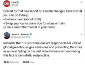 Anaconda, cnn.com, and Help: CNN  @CNN  CAN  Scared by that new report on climate change? Here's what  you can do to help  Eat less meat (about 30%)  .Swap your car or plane ride for a bus or train  .Use a smart thermostat in your home  Adam H. Johnson  @adamjohnsonNYC  reminder that 100 corporations are responsible for 71% of  global greenhouse gas emissions and presenting the crisis  as a moral failing on the part of individuals without noting  this fact is journalistic malpractice  31.5K Retweets  58.5K Likes Global greenhouse gas