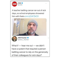 Generosity: CNN  CNN  @CNN  A teacher battling cancer ran out of sick  days, so school employees showered  him with theirs cnn.it/2nFZkCO  Will Fischer  @will c fischer  What if_hear me out_we didn't  have a system that required a person  battling cancer to rely on the generosity  of their colleagues for sick days?