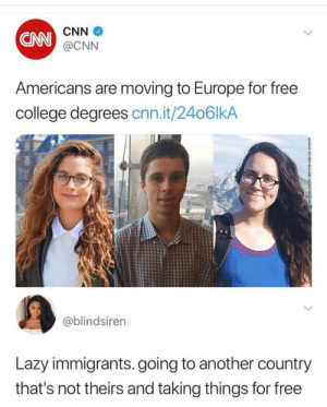 At least it's being done legally. by Mono_420 FOLLOW HERE 4 MORE MEMES.: CNN  CNN  @CNN  Americans are moving to Europe for free  college degrees cnn.it/2406lkA  @blindsiren  Lazy immigrants. going to another country  that's not theirs and taking things for free At least it's being done legally. by Mono_420 FOLLOW HERE 4 MORE MEMES.