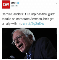 The Bernster just boarded the Trump Train.: CNN  CNN  @CNN  Bernie Sanders: lf Trump has the guts'  to take on corporate America, he's got  an ally with  me  cnn.it/2g2nSks The Bernster just boarded the Trump Train.