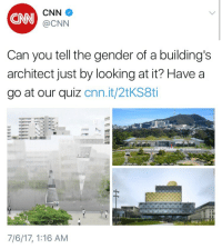 """Bad, cnn.com, and Tumblr: CNN  CNN  @CNN  Can you tell the gender of a building's  architect just by looking at it? Have a  go at our quiz cnn.it/2tKS8ti  7/6/17, 1:16 AM <p><a href=""""http://cosmic--narwhal.tumblr.com/post/162716531473/governmentshill-im-starting-to-feel-bad-for"""" class=""""tumblr_blog"""">cosmic&ndash;narwhal</a>:</p>  <blockquote><p><a href=""""https://governmentshill.tumblr.com/post/162683460340/im-starting-to-feel-bad-for-them"""" class=""""tumblr_blog"""">governmentshill</a>:</p><blockquote><p>I'm starting to feel bad for them</p></blockquote> <p>have they merged with Buzzfeed or something?</p></blockquote>"""