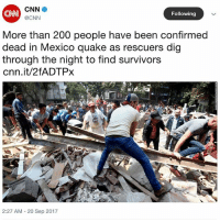A powerful 7.1 earthquake devastates central Mexico, leaving over 200 dead. Our thoughts and prayers go out to all involved 🙏🇲🇽 PrayForMexico (Via @cnn) @worldstar WSHH: CNN  CNN  @CNN  Following  More than 200 people have been confirmed  dead in Mexico quake as rescuers dig  through the night to find survivors  cnn.it/2fADTPx  2:27 AM - 20 Sep 2017 A powerful 7.1 earthquake devastates central Mexico, leaving over 200 dead. Our thoughts and prayers go out to all involved 🙏🇲🇽 PrayForMexico (Via @cnn) @worldstar WSHH