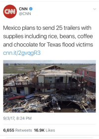 cnn.com, Target, and Tumblr: CNN  CNN  @CNN  Mexico plans to send 25 trailers with  supplies including rice, beans, coffee  and chocolate for Texas flood victims  cnn.it/2gvagR3  9/3/17, 8:24 PM  6,655 Retweets 16.9K Likes paddysnuffles:  tchallin: weavemama: These are the people trump is trying to deport due to racist and xenophobic ideologies. MEXICO 👏🏾 IS 👏🏾 NOT 👏🏾 A 👏🏾 THREAT don't forget they helped during katrina too Americas pride hurts its people and then it pretends No one ever helps them while refusing help from other countries  Tons of countries always offer to help (many of them Third World countries Republican Americans treat with disdain), but the US media always ignores them. :/