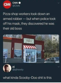 pizza shop: CNN  CNN  @CNN  Pizza shop workers took down an  armed robber --but when police took  off his mask, they discovered he was  their old boss  pj  @pjhoody  what kinda Scooby-Doo shit is this