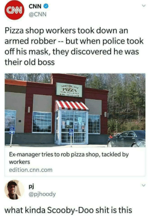 Perfect boss doesnt exis-: CNN  @CNN  CNN  Pizza shop workers took down an  armed robber -but when police took  off his mask, they discovered he was  their old boss  PEELA  Ex-manager tries to rob pizza shop, tackled by  workers  edition.cnn.com  pj  @pjhoody  what kinda Scooby-Doo shit is this Perfect boss doesnt exis-