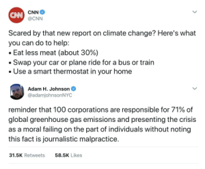 Thermostat: CNN  CNN  @CNN  Scared by that new report on climate change? Here's what  you can do to help:  . Eat less meat (about 30%)  . Swap your car or plane ride for a bus or train  . Use a smart thermostat in your home  Adam H. Johnson  @adamjohnsonNYC  reminder that 100 corporations are responsible for 71% of  global greenhouse gas emissions and presenting the crisis  as a moral failing on the part of individuals without noting  this fact is journalistic malpractice.  31.5K Retweets  58.5K Likes