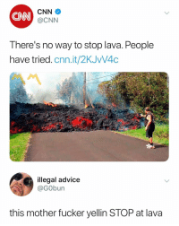 Advice, cnn.com, and Dank Memes: CNN  CNN  @CNN  There's no way to stop lava. People  have tried. cnn.it/2KJVV4C  illegal advice  @GObun  this mother fucker yellin STOP at lava STOP ✋