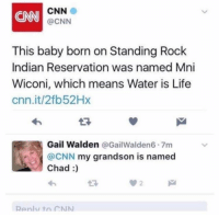 https://t.co/XBh1nl7vkD: CNN  CNN  @CNN  This baby born on Standing Rock  Indian Reservation was named Mni  Wiconi, which means Water is Life  cnn.it/2fb52Hx  Gail Walden @GailWalden6 7m  @CNN my grandson is named  Chad:)  わ  00 2  Renlv to CNN https://t.co/XBh1nl7vkD