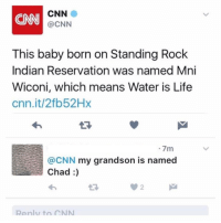 "<p>Chad [x-post from /r/oldpeoplefacebook] via /r/wholesomememes <a href=""http://ift.tt/2lrpUNh"">http://ift.tt/2lrpUNh</a></p>: CNN  CNN  @CNN  This baby born on Standing Rock  Indian Reservation was named Mni  Wiconi, which means Water is Life  cnn.it/2fb52Hx  7m  @CNN my grandson is named  Chad:)  09 2  Renly to CNN <p>Chad [x-post from /r/oldpeoplefacebook] via /r/wholesomememes <a href=""http://ift.tt/2lrpUNh"">http://ift.tt/2lrpUNh</a></p>"