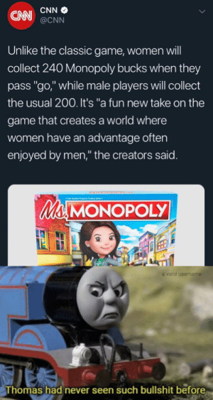 "cnn.com, Monopoly, and The Game: CNN  CNN@CNN  Unlike the classic game, women will  collect 240 Monopoly bucks when they  pass ""go,"" while male players will collect  the usual 200. It's ""a fun new take on the  game that creates a world where  women have an advantage often  enjoyed by men,"" the creators said.  Ma MONOPOLY  a valid username  Thomas had never seen such bullshit before Meirl"
