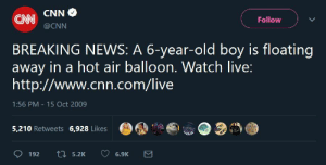 cnn.com, News, and Breaking News: CNN CNN  Follow  @CNN  BREAKING NEWS: A 6-year-old boy is floating  away in a hot air balloon. Watch live:  http://www.cnn.com/live  1:56 PM -15 Oct 2009  G,鼎.a@o.32  5,210 Retweets 6.928 Likes  9192  5.2K  6.9K