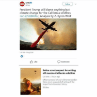 cnn.com, Fire, and Memes: CNN  CNN  Follow  @CNN  President Trump will blame anything but  climate change for the California wildfires  cnn.it/2KBIOfo Analysis by Z. Byron Woltf  :54 PM-7 Aug 2018  Like  Comment  Police arrest suspect for setting  off massive California wildfires  US news 3 hours ago  Officers arrested 51-year-old Forrest Gordon  k who is suspected off setting off the  largest fire in the state's history.  Clar  58 Likes @cnn you must be trying really hard to get some ratings big time at this point. All publicity is good publicity right? 😂 you're still faker than @kimkardashian fart box. 🤘🏼