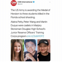 cnn.com, Martin, and Memes: CNN  CNN International  @cnni  The US Army is awarding the Medal of  Heroism to three students killed in the  Florida school shooting  Alaina Petty, Peter Wang and Martin  Duque were cadets in Marjory  Stoneman Douglas High School's  Junior Reserve Officers' Training  Corps program cnn.it/2obWOPZ The USArmy will be awarding J.R.O.T.C. students AlainaPetty, PeterWang, and MartinDuque who were killed in the shooting at Marjory Stoneman Douglas with a Medal of Heroism. 🙏💯 @CNN WSHH