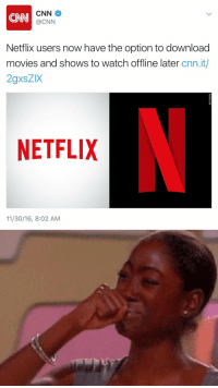 school wifi can't stop me now: CNN CNN  Netflix users now have the option to download  movies and shows to watch offline later  cnn.it/  2gxsZIX  NETFLIX  11/30/16, 8:02 AM school wifi can't stop me now