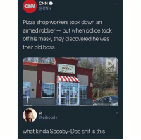 pizza shop: CNN  @CNN  Pizza shop workers took down an  armed robber -but when police took  off his mask, they discovered he was  their old boss  PIZHIA  DA  pj  @pjhoody  what kinda Scooby-Doo shit is this