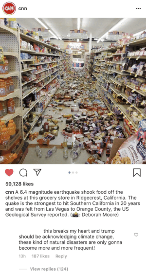cnn.com, Food, and Las Vegas: CNN  cnn  Seafood  0  RSHMOZ  Q  59,128 likes  cnn A 6.4 magnitude earthquake shook food off the  shelves at this grocery store in Ridgecrest, California. The  quake is the strongest to hit Southern California in 20 years  and was felt from Las Vegas to Orange County, the US  Geological Survey reported. (: Deborah Moore)  this breaks my heart and trump  should be acknowledging climate change,  these kind of natural disasters are only gonna  become more and more frequent!  Reply  187 likes  13h  View replies (124)  Mothe  Choc e  Galleta con Chispas de  minis I don't think that's why it happened bud